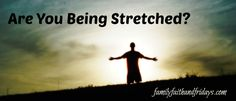 Family, Faith, and Fridays: Are You Being Stretched?