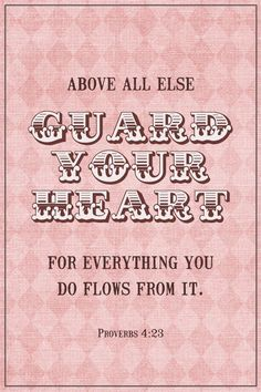 Above all else, guard your heart ❤, for everything you do flows from it. (Proverbs 4:23 NIV)