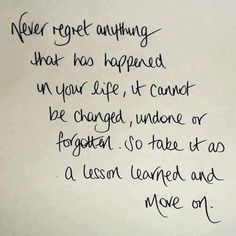 Never regret anything that has happened in your life, it cannot be changed, undone or forgotten. So take it as a lesson learned and move on.