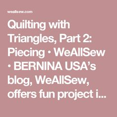 Quilting with Triangles, Part 2: Piecing • WeAllSew • BERNINA USA's blog, WeAllSew, offers fun project ideas, patterns, video tutorials and sewing tips for sewers and crafters of all ages and skill levels.