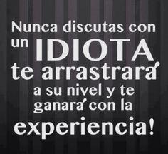 No discutas con un idiota...