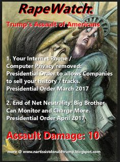 Trump Daily RAPEWATCH: Level 10 Assault on YOU this week RapeWatch: Trump's Assault of Americans 1. Your Internet Phone / Computer Privacy removed: Presidential Order to allows Companies to sell your history / tracks. Presidential Order March 2017 2. End of Net Neutrality: Big Brother Can Monitor and Charge More. Presidential Order April 2017 Assault Damage: 10 more @ http://ift.tt/2ouVzPc Trump Daily RAPEWATCH: Level 10 Assault on YOU this week Click Here: Catalog of Books Kindle Hypnosis…