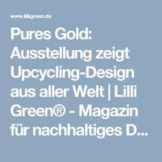 Pures Gold: Ausstellung zeigt Upcycling-Design aus aller Welt   Lilli Green® - Magazin für nachhaltiges Design und Lifestyle Upcycling Design, Nachhaltiges Design, Upcycle, Sustainability, World, Upcycling, Repurpose, Recycling