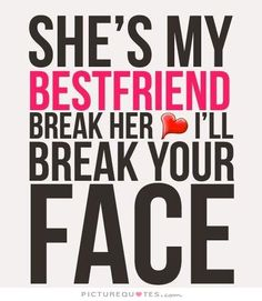 She's my best friend. Break her and I'll break your face. Picture Quotes.