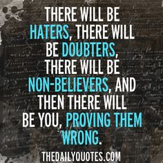 There will be haters, there will be doubters, there will be non-believers, and then there will be you, proving them wrong. thedailyquotes.com