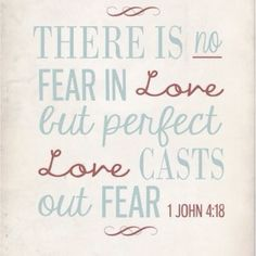 There is no fear in love; but perfect love casts out fear, because fear involves punishment, and the one who fears is not perfected in love. (1 John 4:18 NASB)