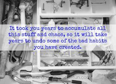 It took years to accumulate all this stuff...it takes times to undue bad habits!