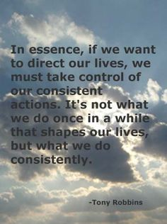 We must take control of our consistent actions. It's not what we do once in a while that shapes our lives, but what we do consistently.