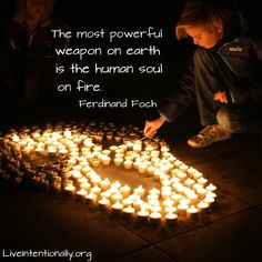 Inspirational quote: The most powerful weapon on earth is the human soul on fire. -Ferdinand Foch