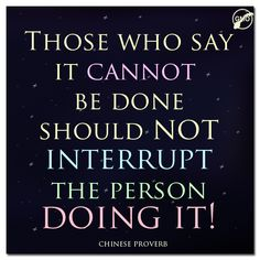 """Those who say it cannot be done should not interrupt the person doing it!"" ~Chinese Proverb  #Encouragement #Inspiration"