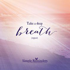 Take a deep breathe Take a deep breathe. Repeat. — Simple Reminders