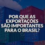Por que as exportações são importantes para o Brasil?