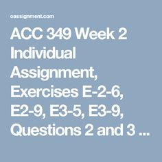 ACC 349 Week 2  Individual Assignment, Exercises E-2-6, E2-9, E3-5, E3-9, Questions 2 and 3 Team Assignment, Problem P2-4A, P3-3A Learning Team Case Study, Managerial Analysis BYP 2-2 Discussion Questions 1 and 2 Weekly Summary