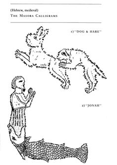 Micrography. The masora calligrams occur here and there in traditional annotated copies of the Hebrew Bible. They are drawn typically as marginalia. The massorah is shaped into patterns which generally have no particular relevance to the biblical passage in question, allowing thus various alternative readings, all equally valid. Ill. Dog and Hare; Jonah.