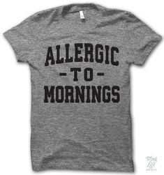 Allergic to mornings, and you.