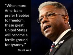 """""""When more Americans prefer freebies to freedom, these great United States will become a fertile ground for tyranny. Allen West, For What It's Worth, Muslim Brotherhood, Truth And Justice, State Of The Union, Hard Truth, Recent Events, Get To Know Me, Republican Party"""