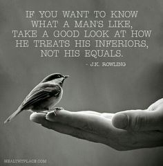 I've always been told to watch how others treat the people who serve others. Waiters, cashiers, fast food workers, and anyone who has served you or worked for you. Treat them as your equals and tip generously.