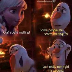 Olaf you're melting! Some people are worth melting for. just really not right this second.