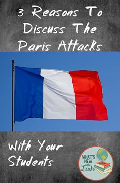 Three Reasons You Need to Discuss the Paris Attacks with Your Students by What's New with Leah