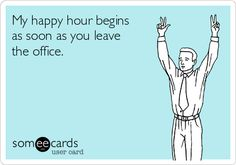 My happy hour begins as soon as you leave the office.