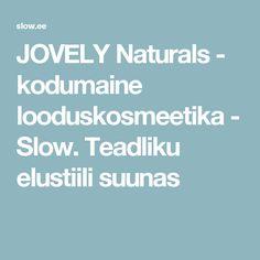 JOVELY Naturals - kodumaine looduskosmeetika - Slow. Teadliku elustiili suunas
