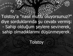 """Tolstoy'a """"Nasıl mutlu oluyorsunuz ?"""" diye sorduklarında şu cevabı vermiş : """"Sahip olduğum şeylere sevinerek, sahip olmadıklarımı düşünmeyerek."""""""