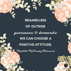 """""""Regardless of outside pressures and demands we can choose a positive attitude."""" - Michelle Mckinney Hammond"""