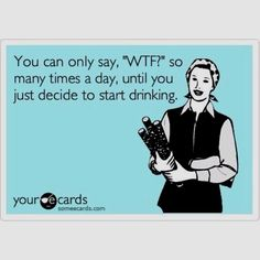 """You can only say """"WTF?!"""" so many times a day until you just decide to start drinking."""