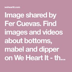 Image shared by Fer Cuevas. Find images and videos about bottoms, mabel and dipper on We Heart It - the app to get lost in what you love.