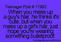 Teenager Post #11983 - When you mess up a guy's hair, he thinks it's cute, but when you mess up a girl's hair, just hope you're wearing something bulletproof. ~ Hahaha! Very true! Don't mess with my hair or tickle me.