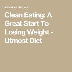 Clean Eating: A Great Start To Losing Weight - Utmost Diet Losing Me, Losing Weight, Weight Loss, Help Me Lose Weight, Diet Reviews, Week Diet, Junk Food, Get Started, Health And Wellness