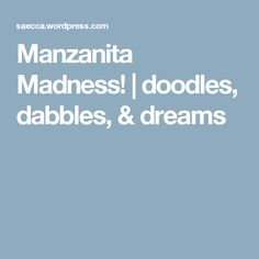 Manzanita Madness! | doodles, dabbles, & dreams