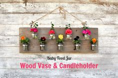 Make Life Lovely blog: Upcycled Baby Food Jars: Wood Vase & Candleholder----put individual flowers in water in jar, plant flower in potting soil in jar, or put tea lights in the jar.