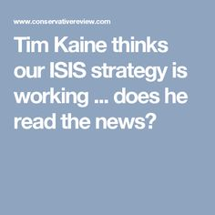 Tim Kaine thinks our ISIS strategy is working ... does he read the news?