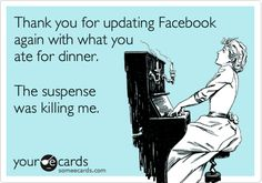 Thank you for updating Facebook again with what you ate for dinner. The suspense was killing me.