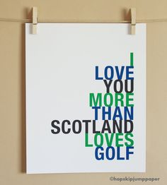 Custom Golf Art Print, I Love You More Than Scotland Loves Golf...well...almost that much ...cause that's really a lot.