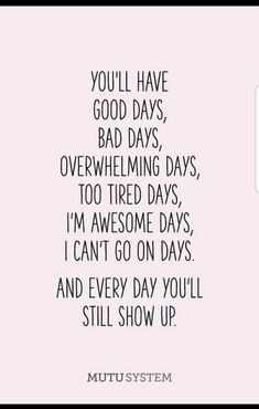 No matter how you feel today, good, bad, tired or I can't go on days - choose to still show up.