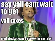 Say yall can't wait to get yall taxes... Mothafuckas gone be broke the next day. Kat Williams