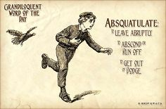 Absquatulate (ahb•SQWAH•chu•layt) Verb: -To leave abruptly. -To abscond or Run off. -To get out of Dodge. -Bug out.