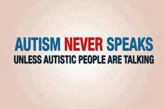 Autism NEVER speaks unless autistic people are talking #boycotautismspeaks