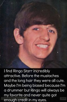I find Ringo Starr incredibly attractive. Before the mustaches and the long hair they were all cute. Maybe I'm being biased because I'm a drummer (I'm Not) but Ringo will always be my favorite (George is my favorite) and never quite got enough credit in my eyes.