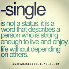 Single is not a status, it is a word that describe a person who is strong enough to live and enjoy life without depending on others.