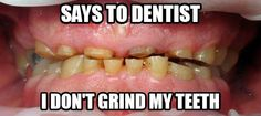 no, i'd know if i was grinding my teeth...