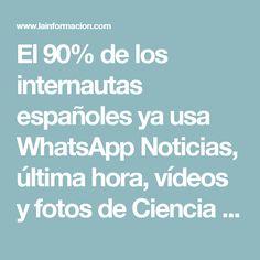 El 90% de los internautas españoles ya usa WhatsApp Noticias, última hora, vídeos y fotos de Ciencia Y Tecnología en lainformacion.com