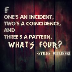 If one's an incident, two's a coincidence, and three's a pattern, what's four? - Stiles Stilinski quote from Teen Wolf. // My mom and I really lobed this quote for some reason.