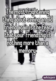 """""""The most frightening thing about seeing an old friend again is the fear that your friendship is nothing more than a memory."""""""