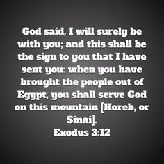 Exodus God said, I will surely be with you; and this shall be the sign to you that I have sent you: when you have brought the people out of Egypt, you shall serve God on this mountain [Horeb, or Sinai]. Exodus 3, Amplified Bible, Egypt, Bring It On, Cards Against Humanity, God, Signs, Dios, Shop Signs