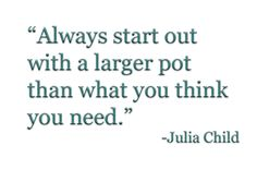 """""""Always start out with a larger pot than what you think you need."""" -Julia Child"""