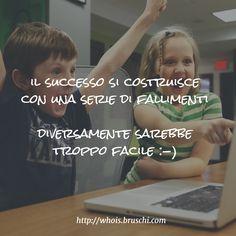 il successo si costruisce con una serie di fallimenti diversamente sarebbe troppo facile :-)
