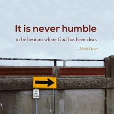 """""""It is never humble to be hesitant where God has been clear."""" (Mark Dever)"""